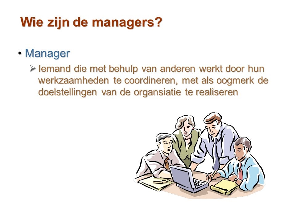 Wie zijn de managers? ManagerManager  Iemand die met behulp van anderen werkt door hun werkzaamheden te coordineren, met als oogmerk de doelstellinge