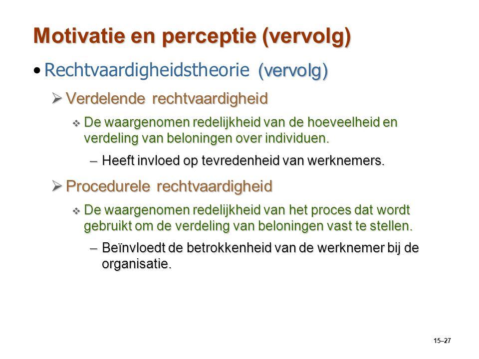 15–27 Motivatie en perceptie (vervolg) (vervolg)Rechtvaardigheidstheorie (vervolg)  Verdelende rechtvaardigheid  De waargenomen redelijkheid van de