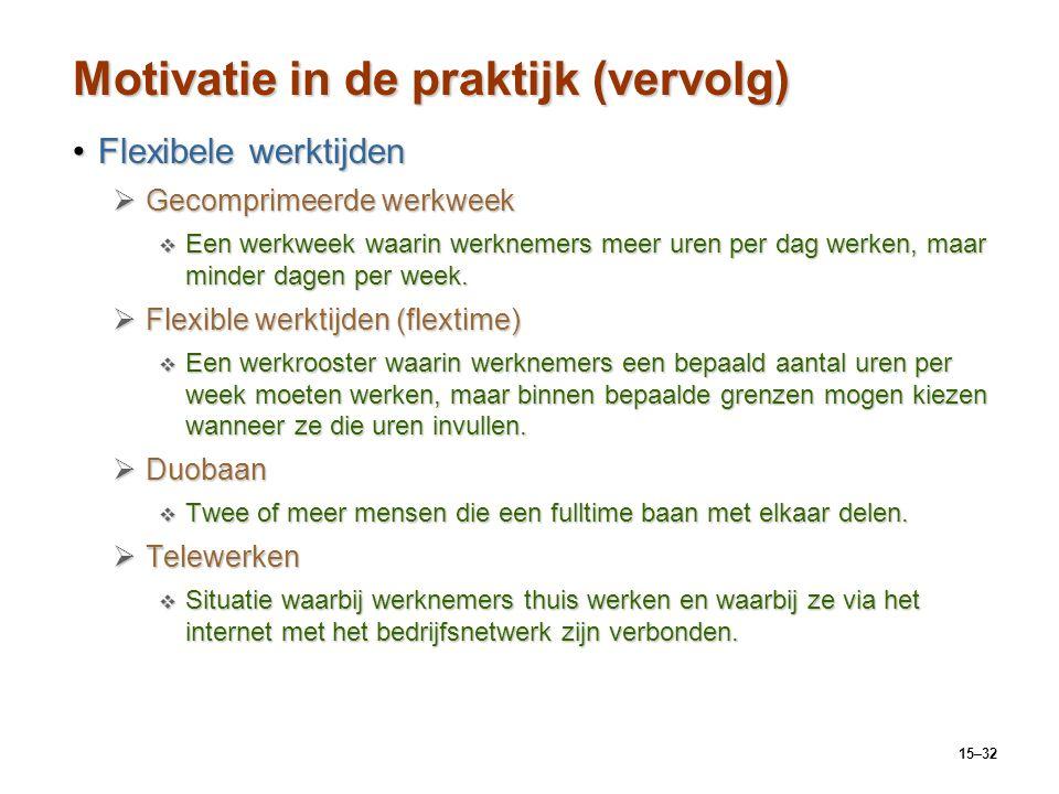 15–32 Motivatie in de praktijk (vervolg) Flexibele werktijdenFlexibele werktijden  Gecomprimeerde werkweek  Een werkweek waarin werknemers meer uren
