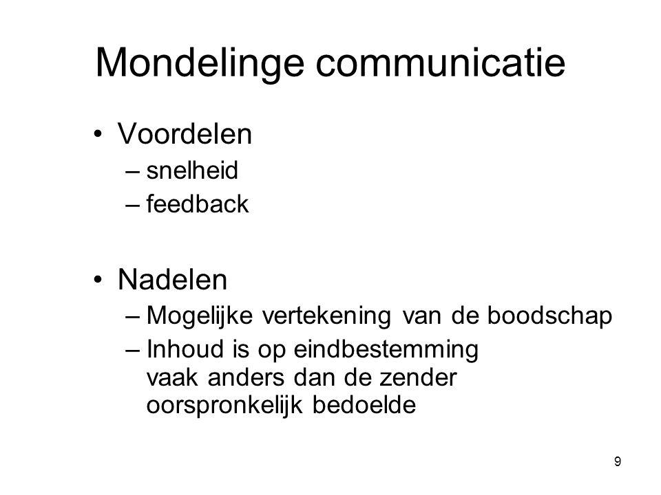9 Mondelinge communicatie Voordelen –snelheid –feedback Nadelen –Mogelijke vertekening van de boodschap –Inhoud is op eindbestemming vaak anders dan d