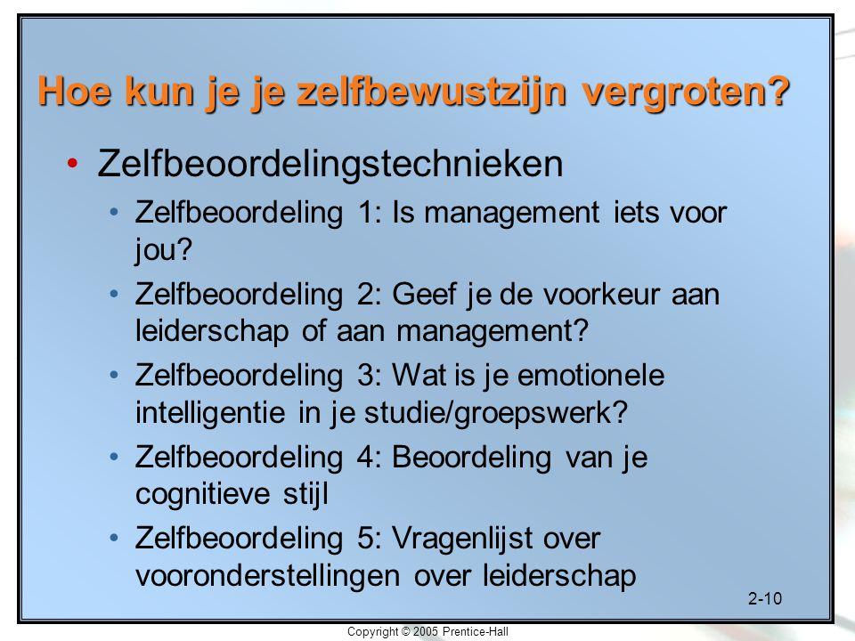 2-10 Copyright © 2005 Prentice-Hall Hoe kun je je zelfbewustzijn vergroten? Zelfbeoordelingstechnieken Zelfbeoordeling 1: Is management iets voor jou?