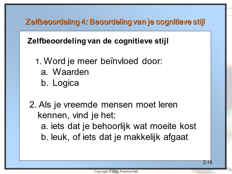 2-16 Copyright © 2005 Prentice-Hall Zelfbeoordeling 4: Beoordeling van je cognitieve stijl 1. Word je meer beïnvloed door: a.Waarden b.Logica 2. Als j