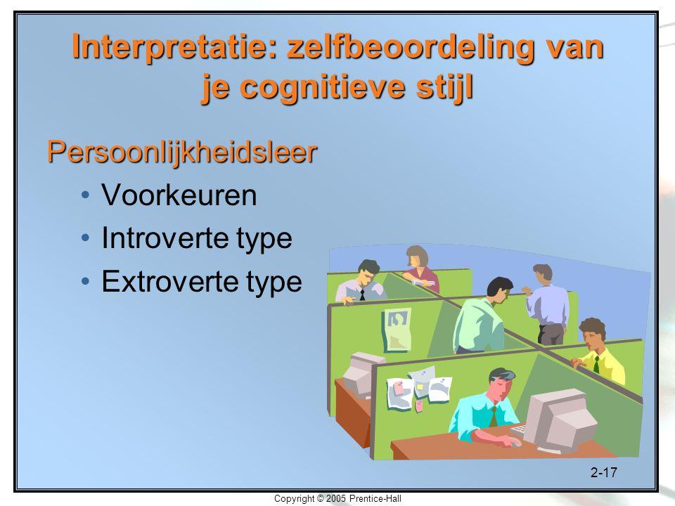 2-17 Copyright © 2005 Prentice-Hall Interpretatie: zelfbeoordeling van je cognitieve stijl Persoonlijkheidsleer Voorkeuren Introverte type Extroverte