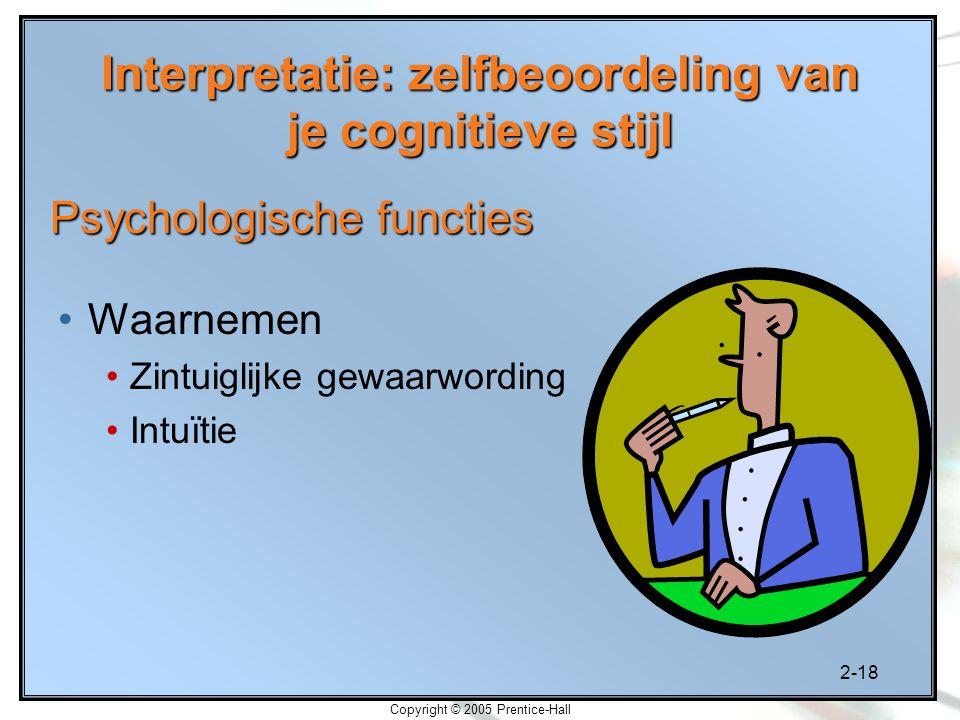 2-18 Copyright © 2005 Prentice-Hall Interpretatie: zelfbeoordeling van je cognitieve stijl Waarnemen Zintuiglijke gewaarwording Intuïtie Psychologisch