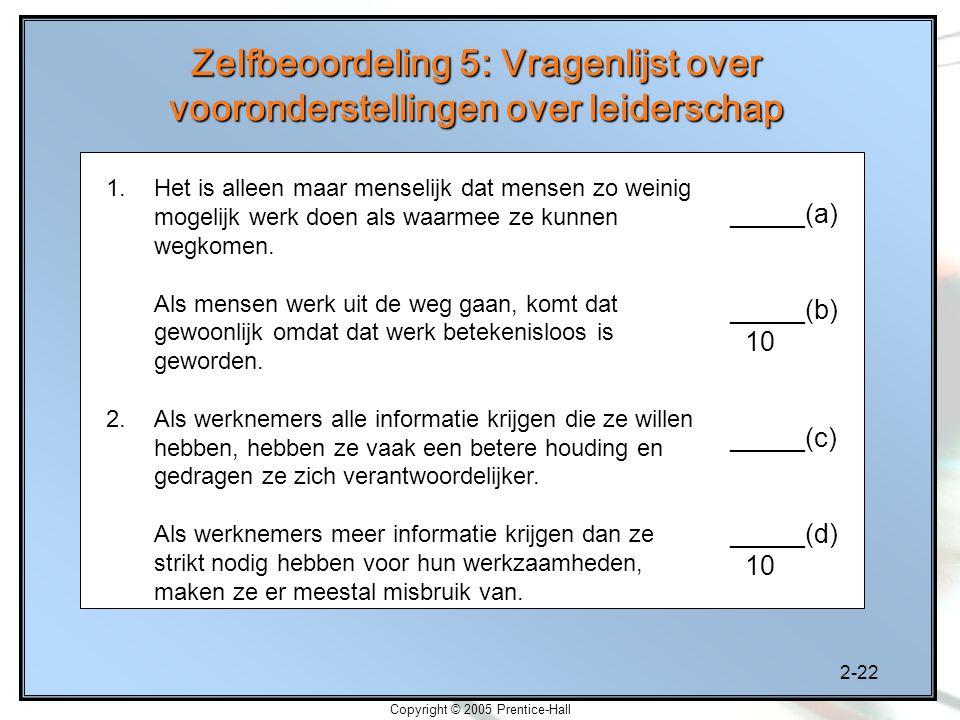 2-22 Copyright © 2005 Prentice-Hall Zelfbeoordeling 5: Vragenlijst over vooronderstellingen over leiderschap 1.Het is alleen maar menselijk dat mensen