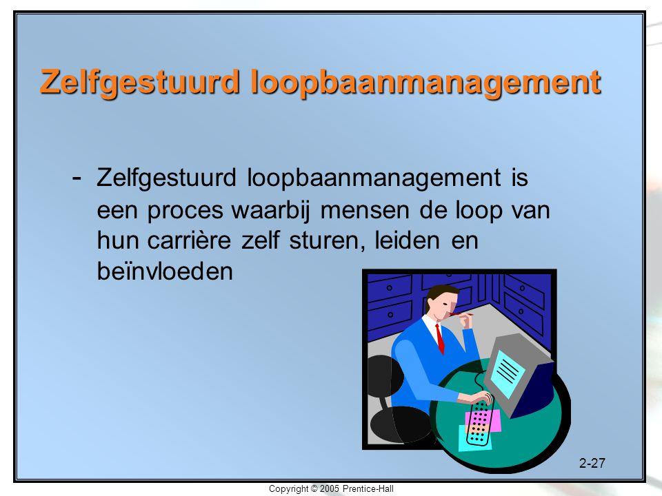 2-27 Copyright © 2005 Prentice-Hall - Zelfgestuurd loopbaanmanagement is een proces waarbij mensen de loop van hun carrière zelf sturen, leiden en beï
