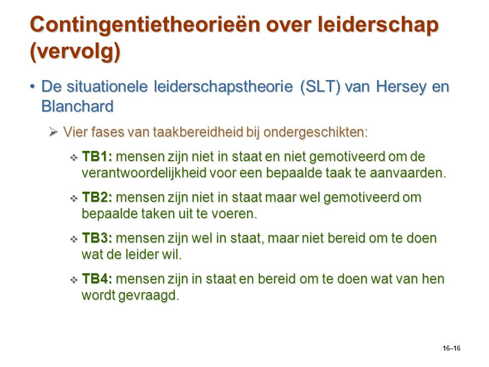 16–16 Contingentietheorieën over leiderschap (vervolg) De situationele leiderschapstheorie (SLT) van Hersey en BlanchardDe situationele leiderschapsth