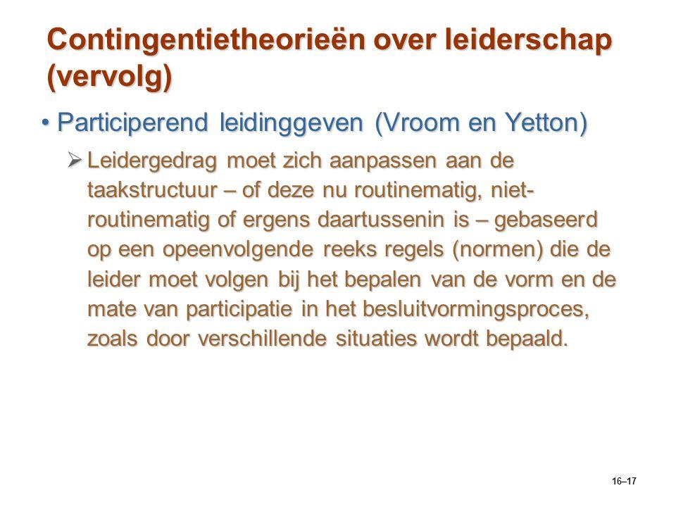16–17 Contingentietheorieën over leiderschap (vervolg) Participerend leidinggeven (Vroom en Yetton)Participerend leidinggeven (Vroom en Yetton)  Leid