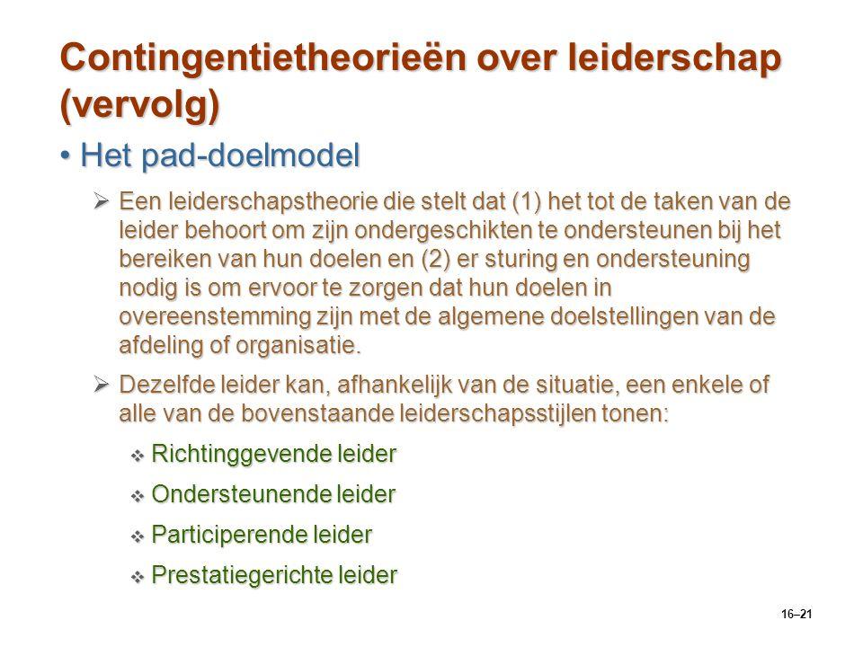 16–21 Contingentietheorieën over leiderschap (vervolg) Het pad-doelmodelHet pad-doelmodel  Een leiderschapstheorie die stelt dat (1) het tot de taken