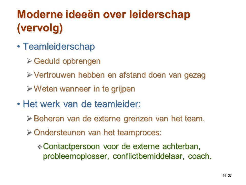 16–27 Moderne ideeën over leiderschap (vervolg) TeamleiderschapTeamleiderschap  Geduld opbrengen  Vertrouwen hebben en afstand doen van gezag  Wete