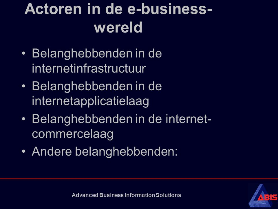 Advanced Business Information Solutions Actoren in de e-business- wereld Belanghebbenden in de internetinfrastructuur Belanghebbenden in de internetapplicatielaag Belanghebbenden in de internet- commercelaag Andere belanghebbenden:
