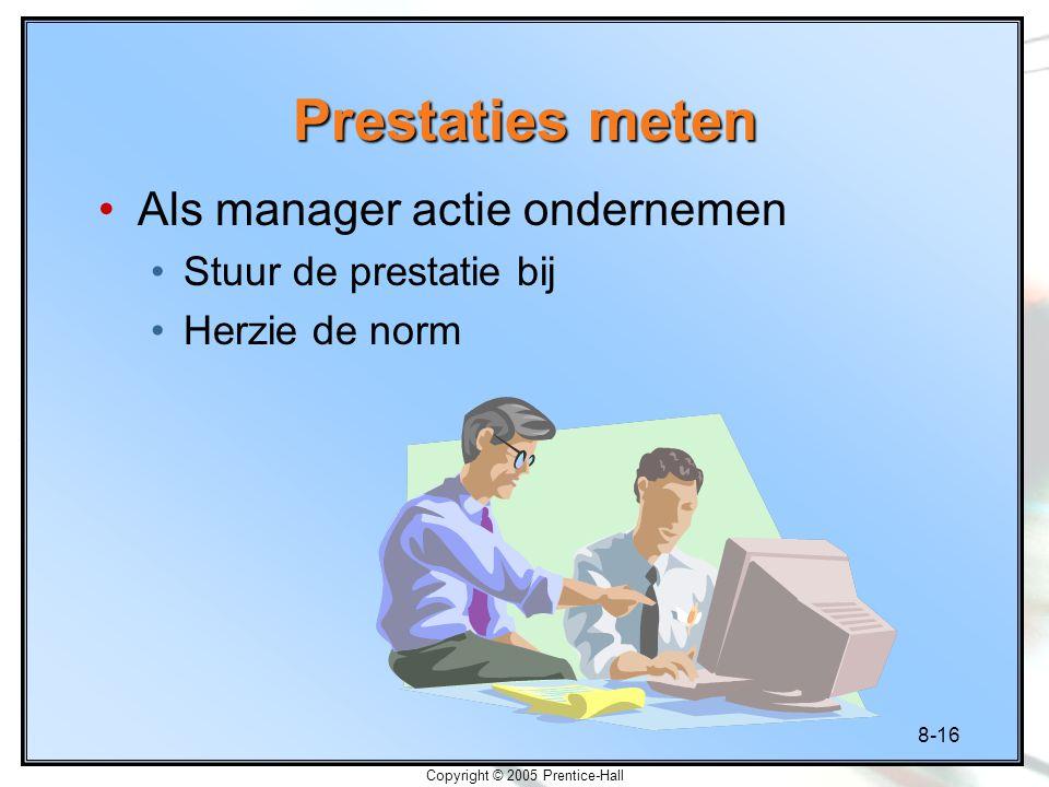 8-16 Copyright © 2005 Prentice-Hall Prestaties meten Als manager actie ondernemen Stuur de prestatie bij Herzie de norm