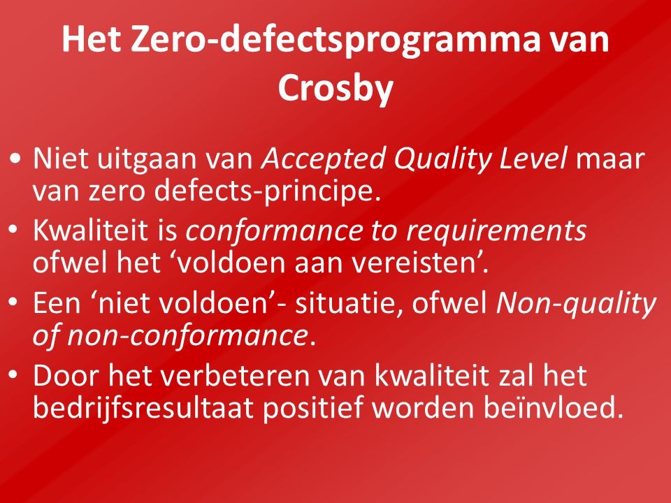 Het Zero-defectsprogramma van Crosby Niet uitgaan van Accepted Quality Level maar van zero defects-principe. Kwaliteit is conformance to requirements