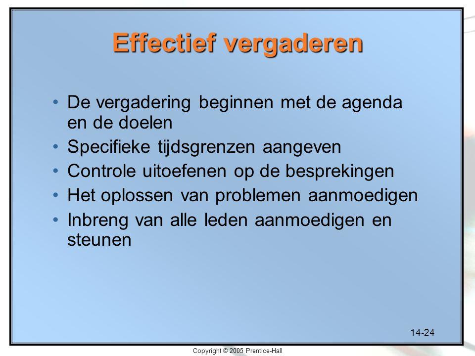14-24 Copyright © 2005 Prentice-Hall Effectief vergaderen De vergadering beginnen met de agenda en de doelen Specifieke tijdsgrenzen aangeven Controle