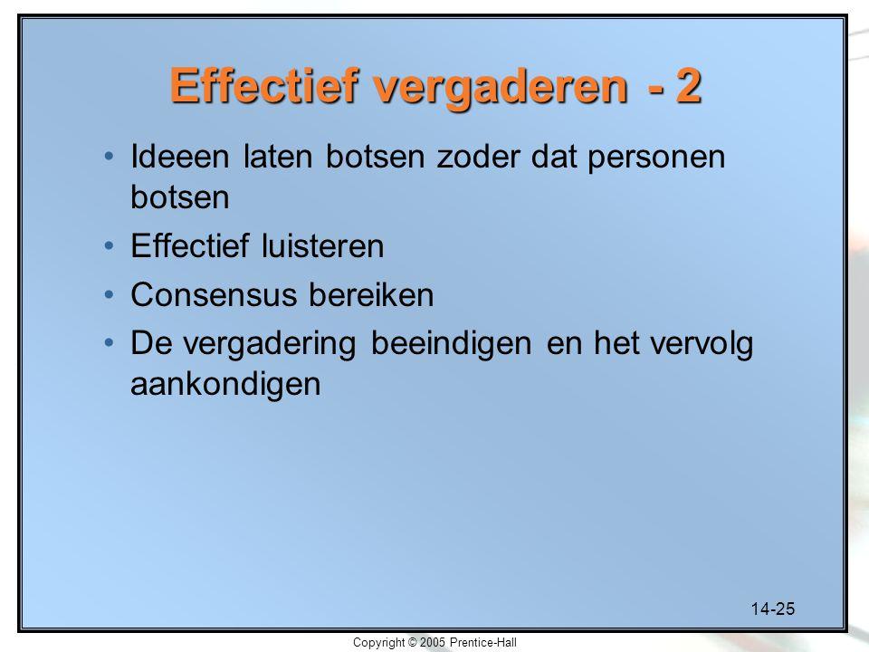 14-25 Copyright © 2005 Prentice-Hall Effectief vergaderen - 2 Ideeen laten botsen zoder dat personen botsen Effectief luisteren Consensus bereiken De