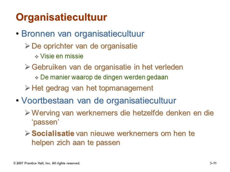 © 2007 Prentice Hall, Inc. All rights reserved.3–11 Organisatiecultuur Bronnen van organisatiecultuurBronnen van organisatiecultuur  De oprichter van