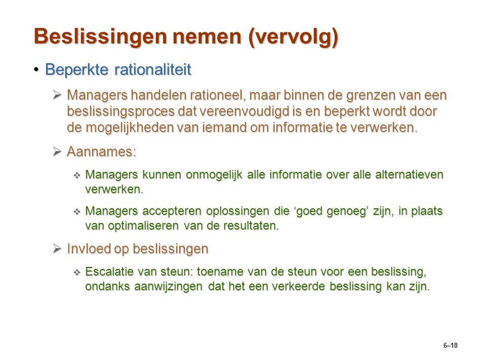 6–18 Beslissingen nemen (vervolg) Beperkte rationaliteitBeperkte rationaliteit  Managers handelen rationeel, maar binnen de grenzen van een beslissingsproces dat vereenvoudigd is en beperkt wordt door de mogelijkheden van iemand om informatie te verwerken.
