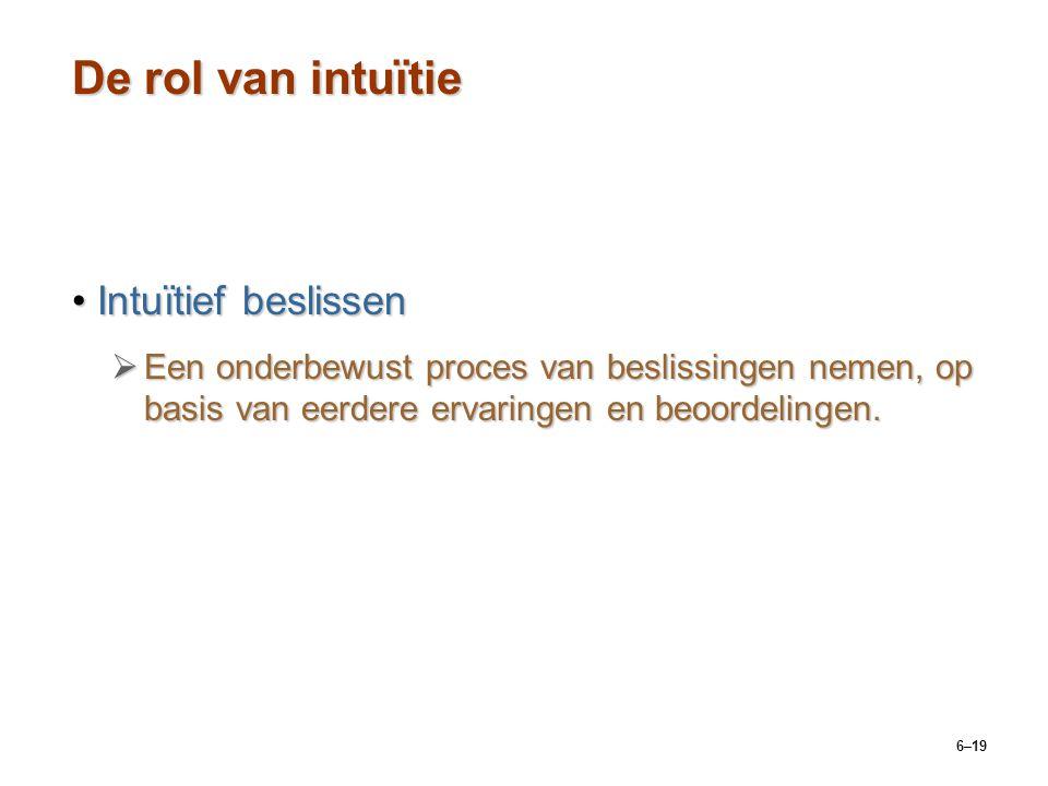 6–19 De rol van intuïtie Intuïtief beslissenIntuïtief beslissen  Een onderbewust proces van beslissingen nemen, op basis van eerdere ervaringen en beoordelingen.