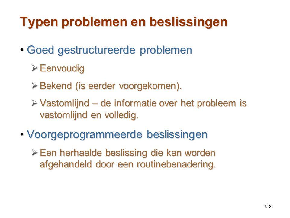 6–21 Typen problemen en beslissingen Goed gestructureerde problemenGoed gestructureerde problemen  Eenvoudig  Bekend (is eerder voorgekomen).