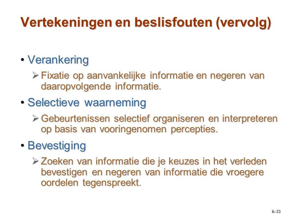 6–33 Vertekeningen en beslisfouten (vervolg) VerankeringVerankering  Fixatie op aanvankelijke informatie en negeren van daaropvolgende informatie.