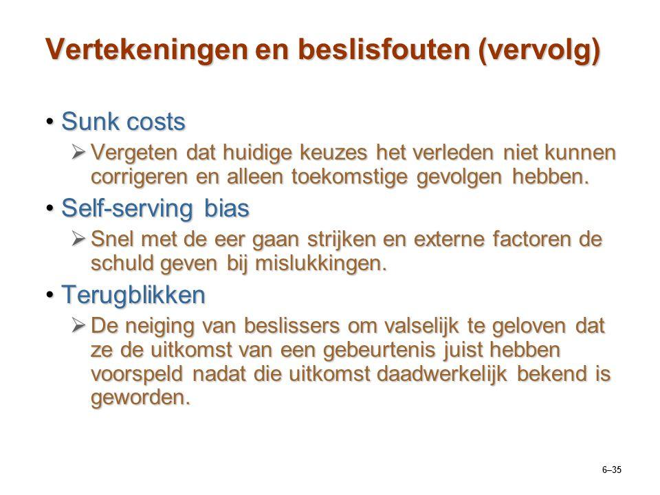 6–35 Vertekeningen en beslisfouten (vervolg) Sunk costsSunk costs  Vergeten dat huidige keuzes het verleden niet kunnen corrigeren en alleen toekomstige gevolgen hebben.