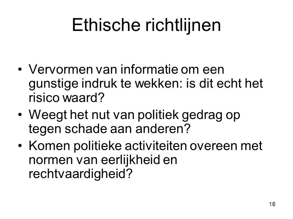 16 Ethische richtlijnen Vervormen van informatie om een gunstige indruk te wekken: is dit echt het risico waard? Weegt het nut van politiek gedrag op