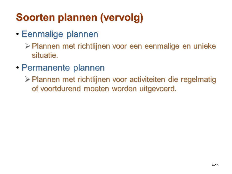 7–15 Soorten plannen (vervolg) Eenmalige plannenEenmalige plannen  Plannen met richtlijnen voor een eenmalige en unieke situatie.