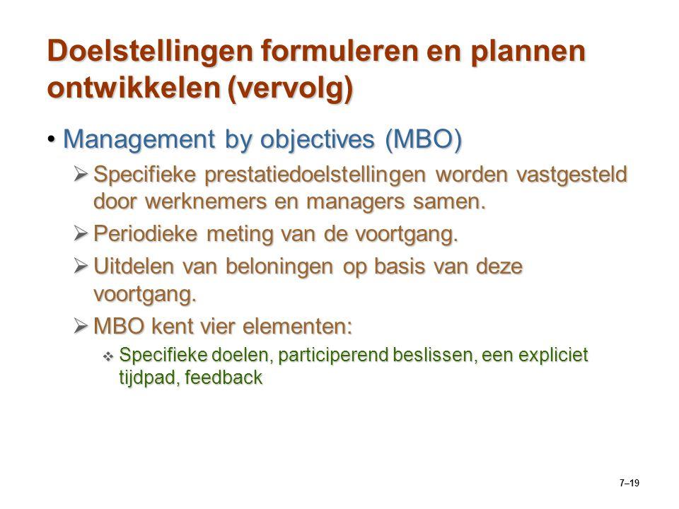 7–19 Doelstellingen formuleren en plannen ontwikkelen (vervolg) Management by objectives (MBO)Management by objectives (MBO)  Specifieke prestatiedoelstellingen worden vastgesteld door werknemers en managers samen.