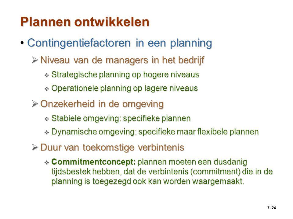 7–24 Plannen ontwikkelen Contingentiefactoren in een planningContingentiefactoren in een planning  Niveau van de managers in het bedrijf  Strategische planning op hogere niveaus  Operationele planning op lagere niveaus  Onzekerheid in de omgeving  Stabiele omgeving: specifieke plannen  Dynamische omgeving: specifieke maar flexibele plannen  Duur van toekomstige verbintenis  Commitmentconcept: plannen moeten een dusdanig tijdsbestek hebben, dat de verbintenis (commitment) die in de planning is toegezegd ook kan worden waargemaakt.