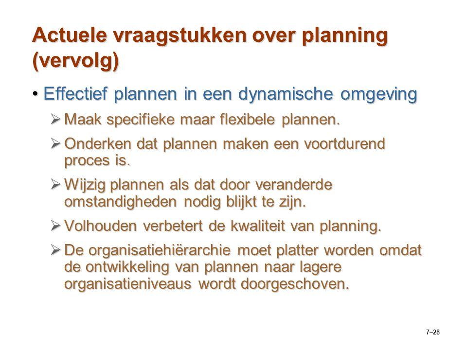 7–28 Actuele vraagstukken over planning (vervolg) Effectief plannen in een dynamische omgevingEffectief plannen in een dynamische omgeving  Maak specifieke maar flexibele plannen.