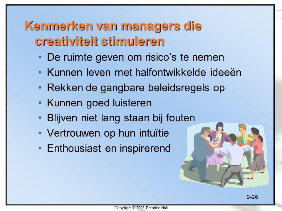 9-26 Copyright © 2005 Prentice-Hall Kenmerken van managers die creativiteit stimuleren De ruimte geven om risico's te nemen Kunnen leven met halfontwi