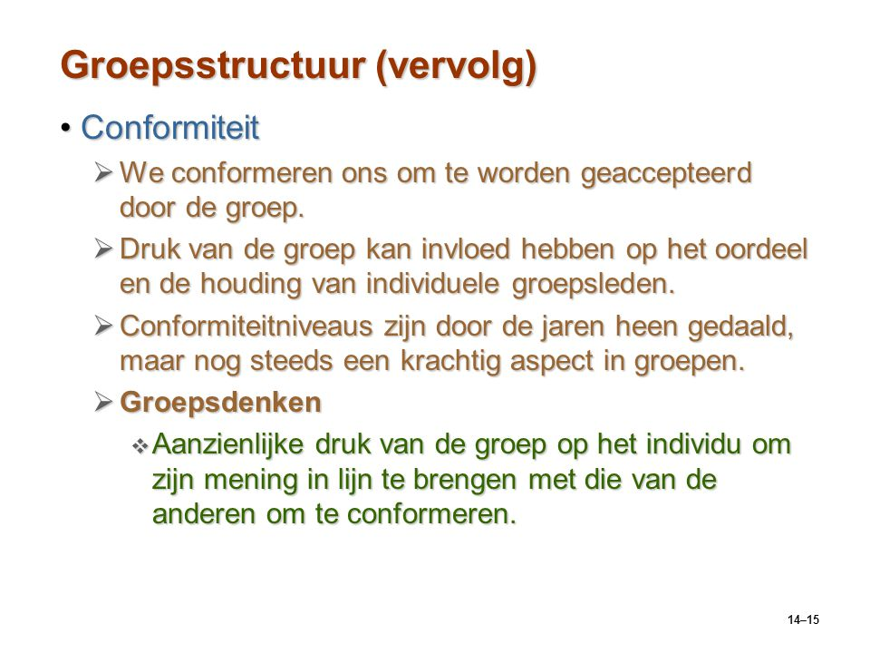 14–15 Groepsstructuur (vervolg) ConformiteitConformiteit  We conformeren ons om te worden geaccepteerd door de groep.  Druk van de groep kan invloed