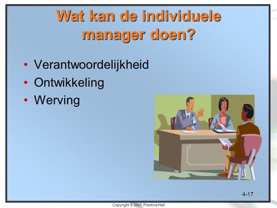 4-17 Copyright © 2005 Prentice-Hall Wat kan de individuele manager doen? Verantwoordelijkheid Ontwikkeling Werving
