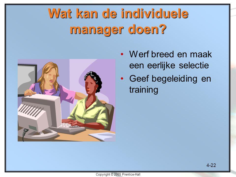 4-22 Copyright © 2005 Prentice-Hall Wat kan de individuele manager doen? Werf breed en maak een eerlijke selectie Geef begeleiding en training