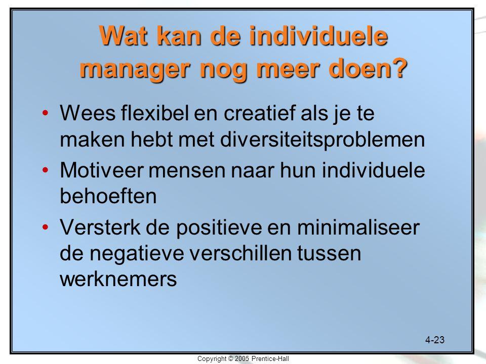 4-23 Copyright © 2005 Prentice-Hall Wat kan de individuele manager nog meer doen? Wees flexibel en creatief als je te maken hebt met diversiteitsprobl