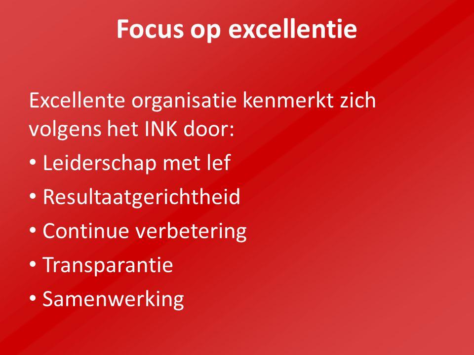 Focus op excellentie Excellente organisatie kenmerkt zich volgens het INK door: Leiderschap met lef Resultaatgerichtheid Continue verbetering Transparantie Samenwerking