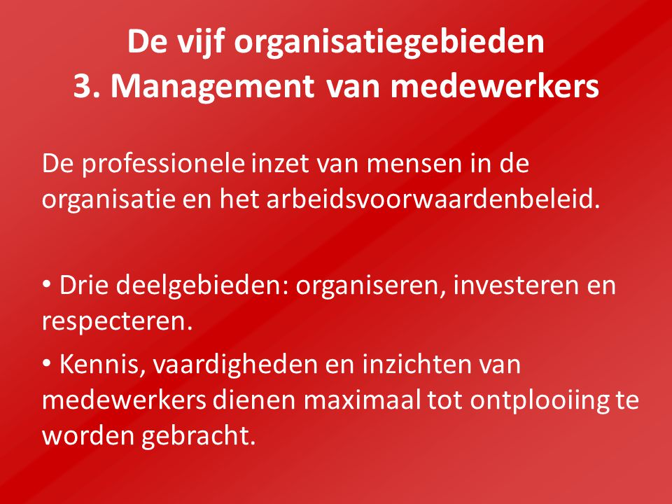 De vijf organisatiegebieden 3. Management van medewerkers De professionele inzet van mensen in de organisatie en het arbeidsvoorwaardenbeleid. Drie de