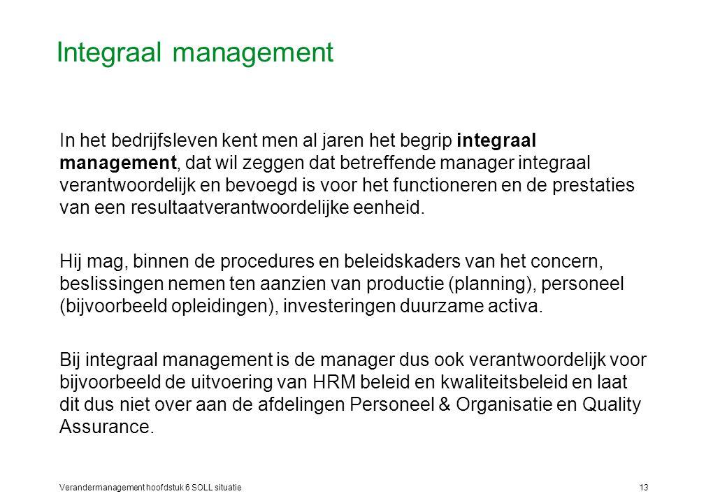 Verandermanagement hoofdstuk 6 SOLL situatie13 Integraal management In het bedrijfsleven kent men al jaren het begrip integraal management, dat wil ze