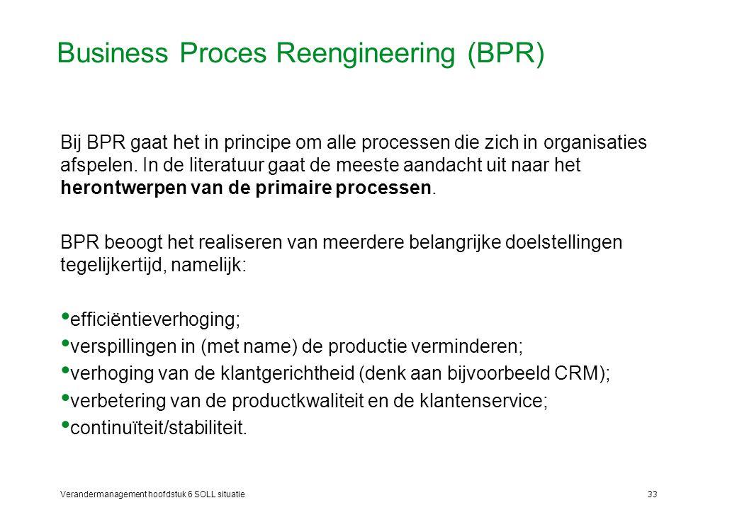 Verandermanagement hoofdstuk 6 SOLL situatie33 Business Proces Reengineering (BPR) Bij BPR gaat het in principe om alle processen die zich in organisa