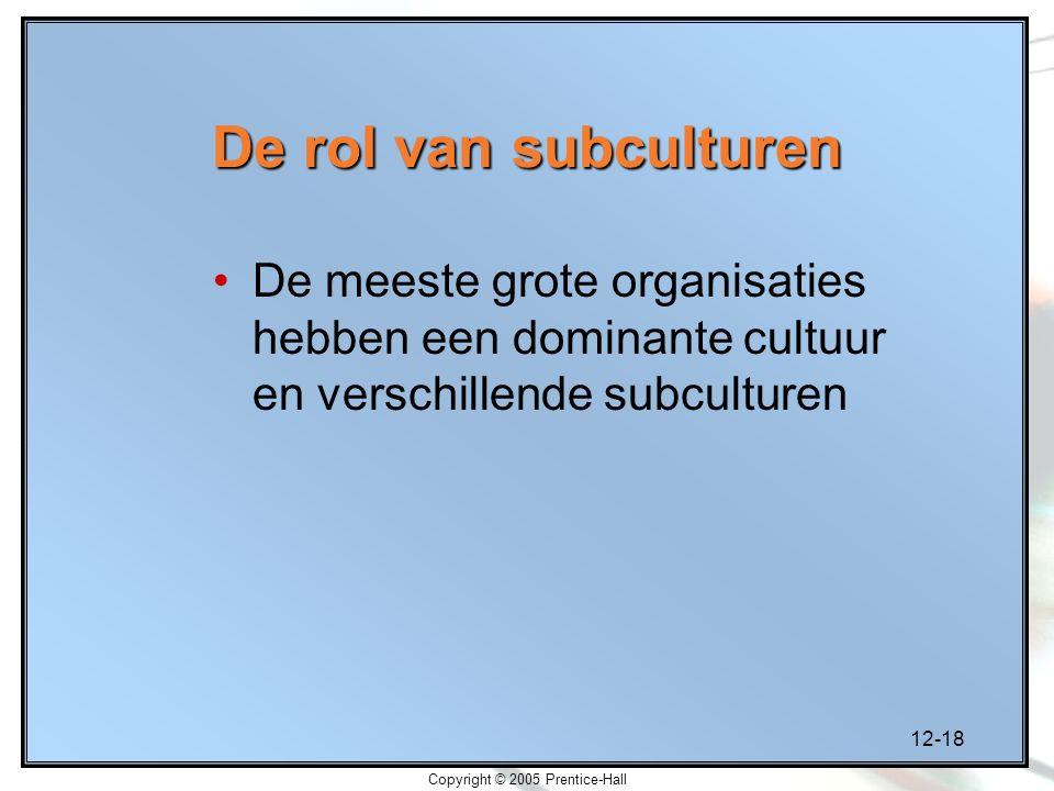12-18 Copyright © 2005 Prentice-Hall De rol van subculturen De meeste grote organisaties hebben een dominante cultuur en verschillende subculturen