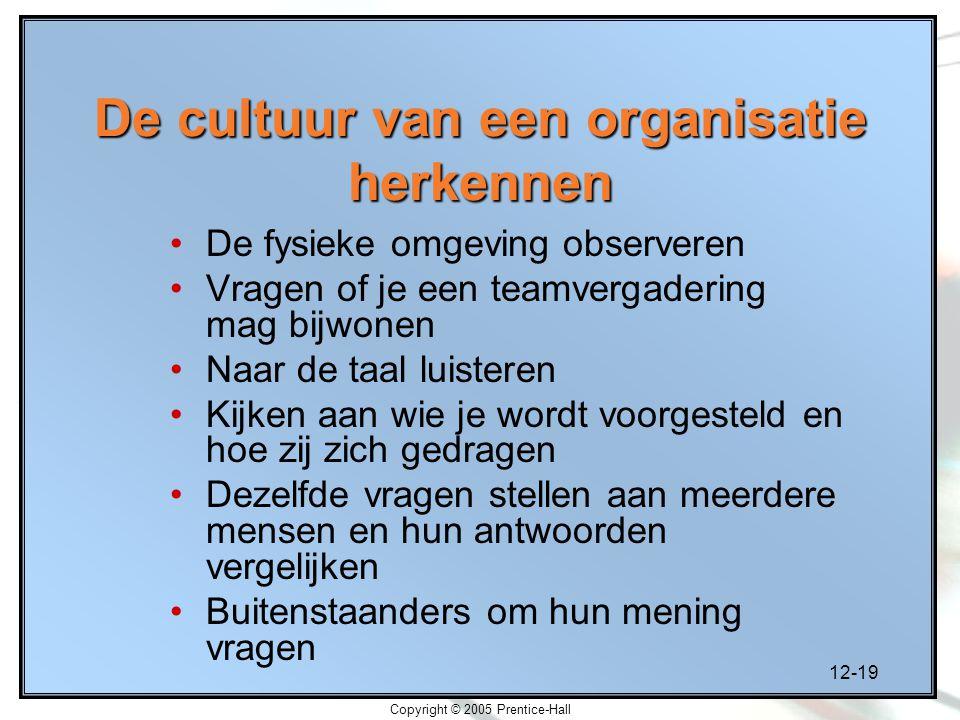 12-19 Copyright © 2005 Prentice-Hall De cultuur van een organisatie herkennen De fysieke omgeving observeren Vragen of je een teamvergadering mag bijw