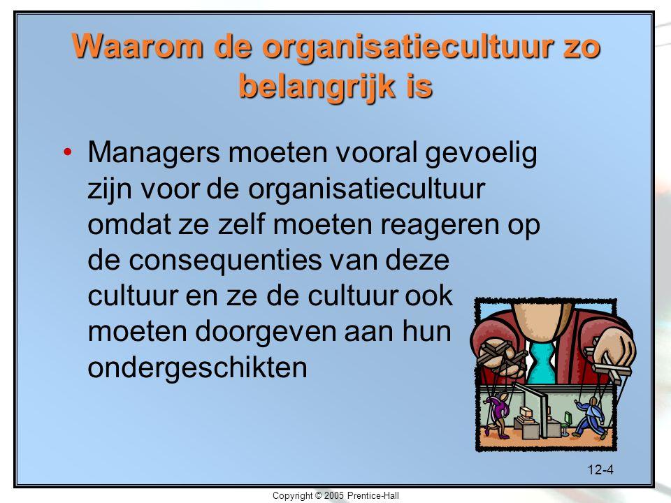12-4 Copyright © 2005 Prentice-Hall Waarom de organisatiecultuur zo belangrijk is Managers moeten vooral gevoelig zijn voor de organisatiecultuur omdat ze zelf moeten reageren op de consequenties van deze cultuur en ze de cultuur ook moeten doorgeven aan hun ondergeschikten