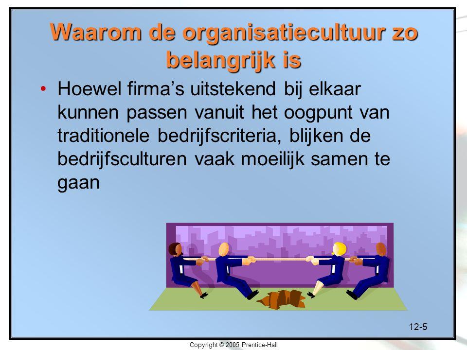 12-5 Copyright © 2005 Prentice-Hall Waarom de organisatiecultuur zo belangrijk is Hoewel firma's uitstekend bij elkaar kunnen passen vanuit het oogpunt van traditionele bedrijfscriteria, blijken de bedrijfsculturen vaak moeilijk samen te gaan