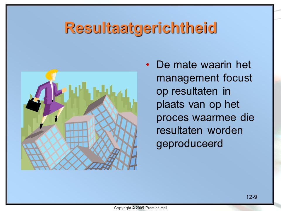 12-9 Copyright © 2005 Prentice-Hall Resultaatgerichtheid De mate waarin het management focust op resultaten in plaats van op het proces waarmee die resultaten worden geproduceerd