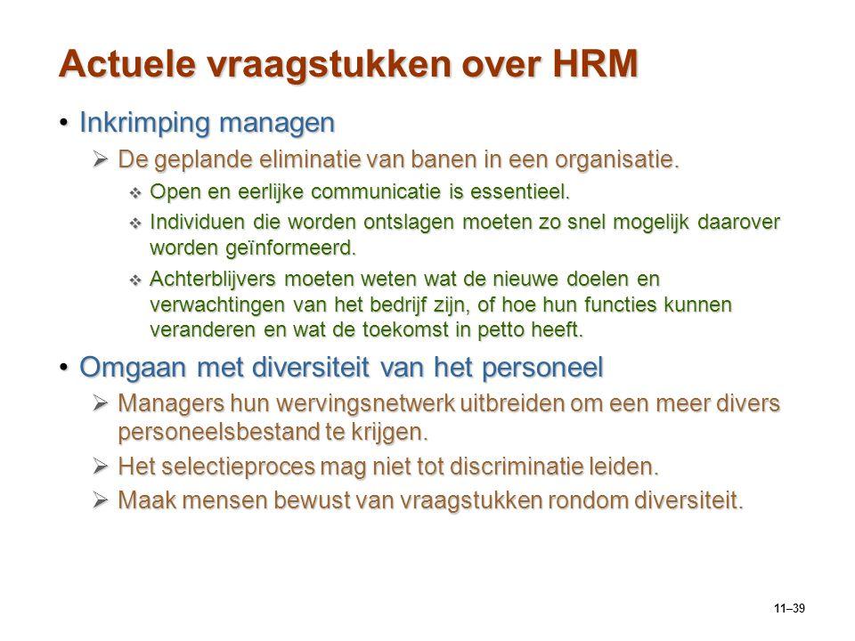 11–39 Actuele vraagstukken over HRM Inkrimping managenInkrimping managen  De geplande eliminatie van banen in een organisatie.  Open en eerlijke com