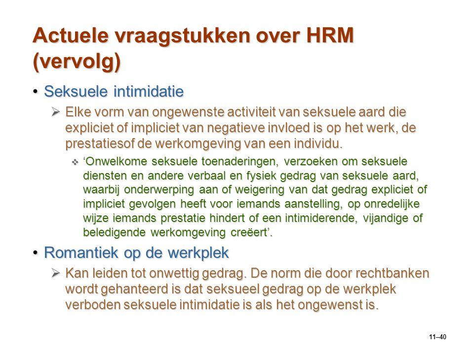 11–40 Actuele vraagstukken over HRM (vervolg) Seksuele intimidatieSeksuele intimidatie  Elke vorm van ongewenste activiteit van seksuele aard die exp