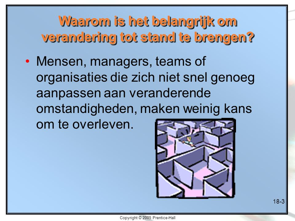 Copyright © 2005 Prentice-Hall 18-3 Waarom is het belangrijk om verandering tot stand te brengen? Mensen, managers, teams of organisaties die zich nie