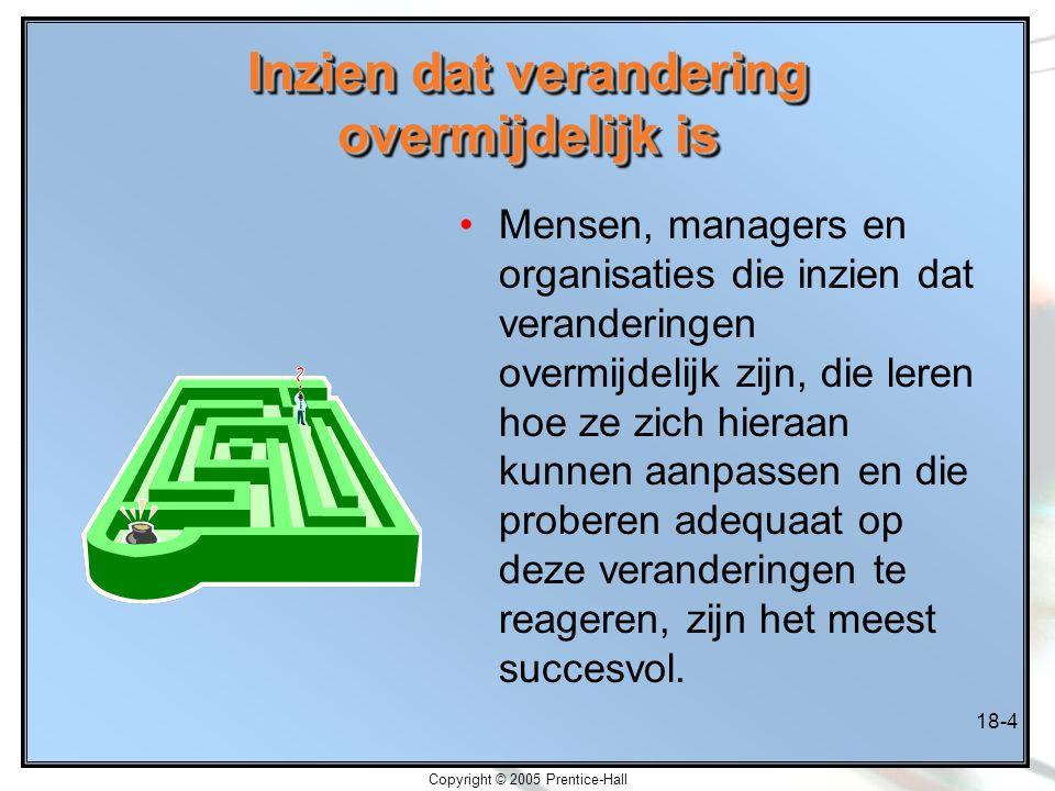 Copyright © 2005 Prentice-Hall 18-4 Inzien dat verandering overmijdelijk is Mensen, managers en organisaties die inzien dat veranderingen overmijdelij