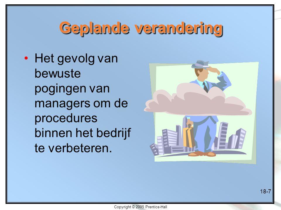 Copyright © 2005 Prentice-Hall 18-7 Geplande verandering Het gevolg van bewuste pogingen van managers om de procedures binnen het bedrijf te verbetere