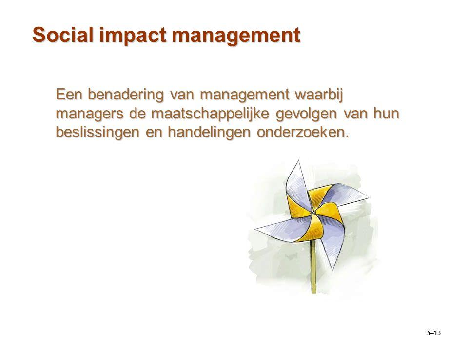 5–13 Social impact management Een benadering van management waarbij managers de maatschappelijke gevolgen van hun beslissingen en handelingen onderzoe